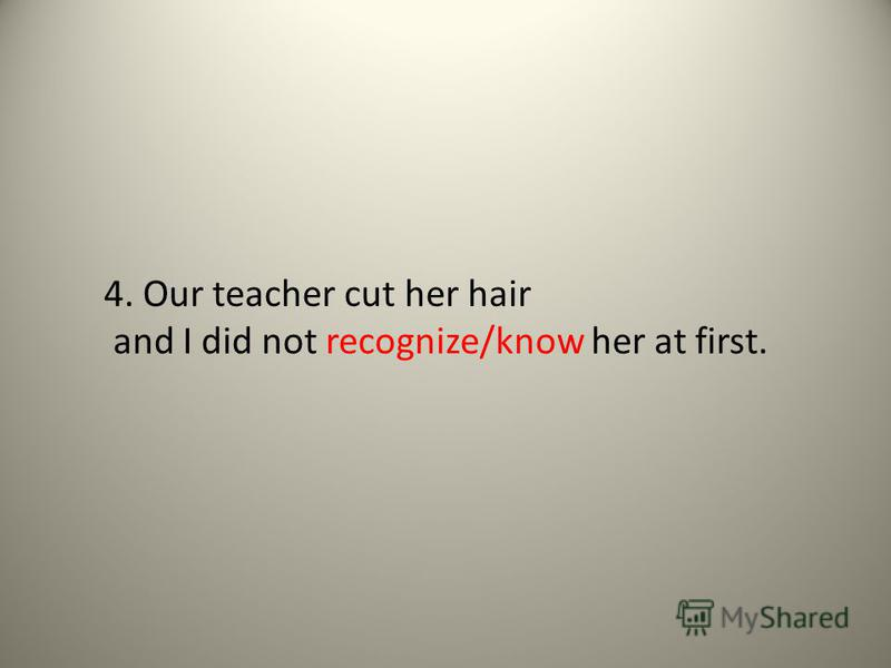 4. Our teacher cut her hair and I did not recognize/know her at first.