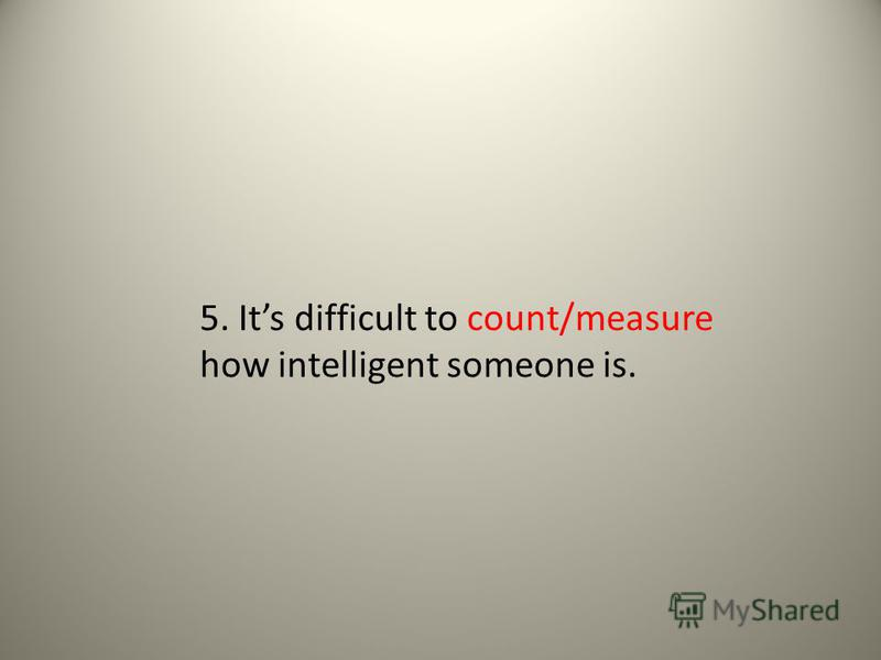 5. Its difficult to count/measure how intelligent someone is.