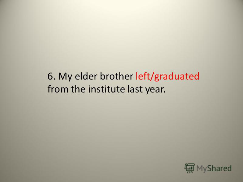 6. My elder brother left/graduated from the institute last year.