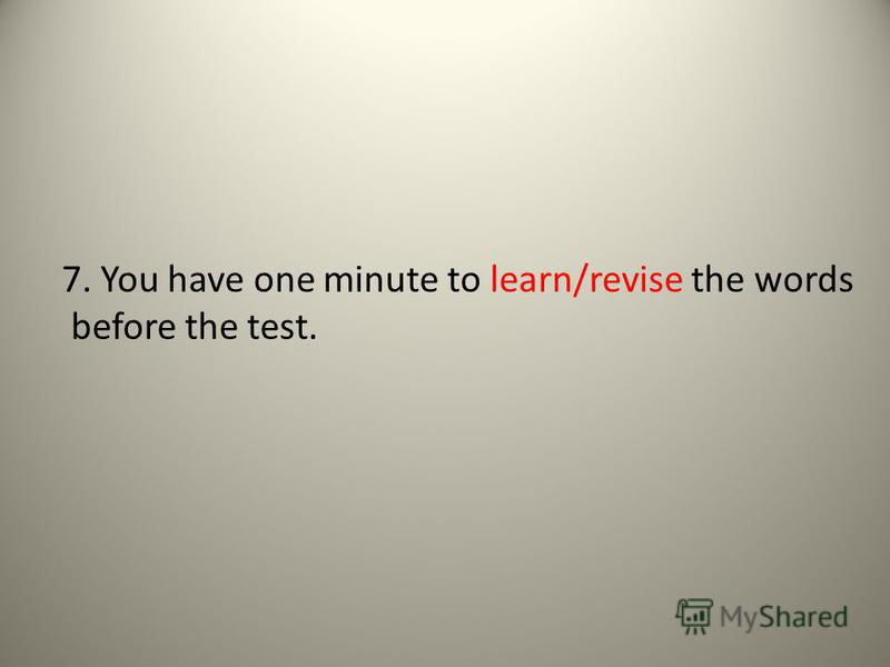 7. You have one minute to learn/revise the words before the test.
