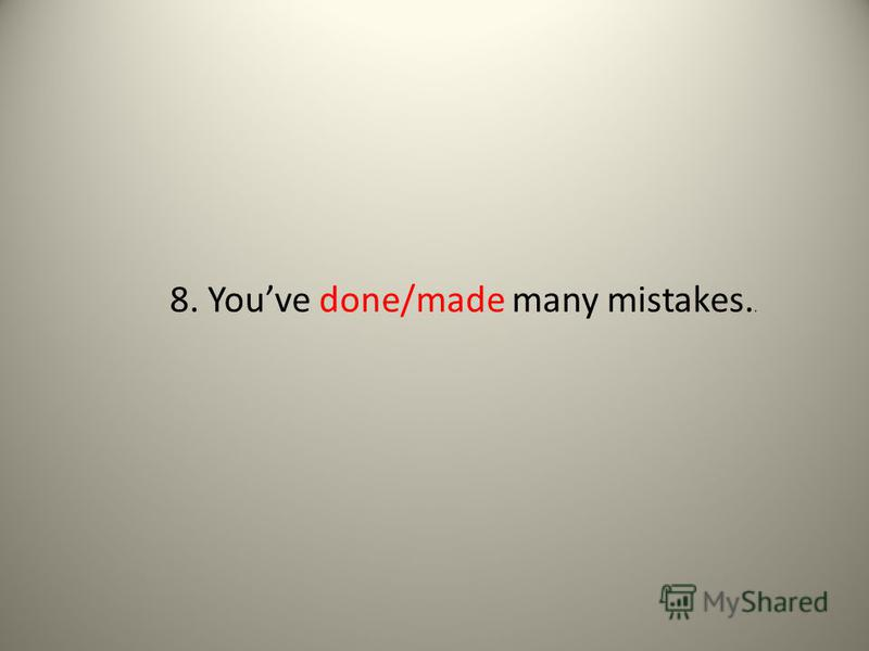 8. Youve done/made many mistakes..