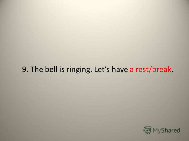 9. The bell is ringing. Lets have a rest/break.