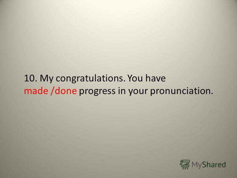 10. My congratulations. You have made /done progress in your pronunciation.