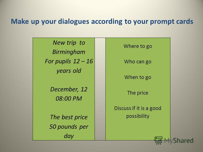 Make up your dialogues according to your prompt cards New trip to Birmingham For pupils 12 – 16 years old December, 12 08:00 PM The best price 50 pounds per day Where to go Who can go When to go The price Discuss if it is a good possibility