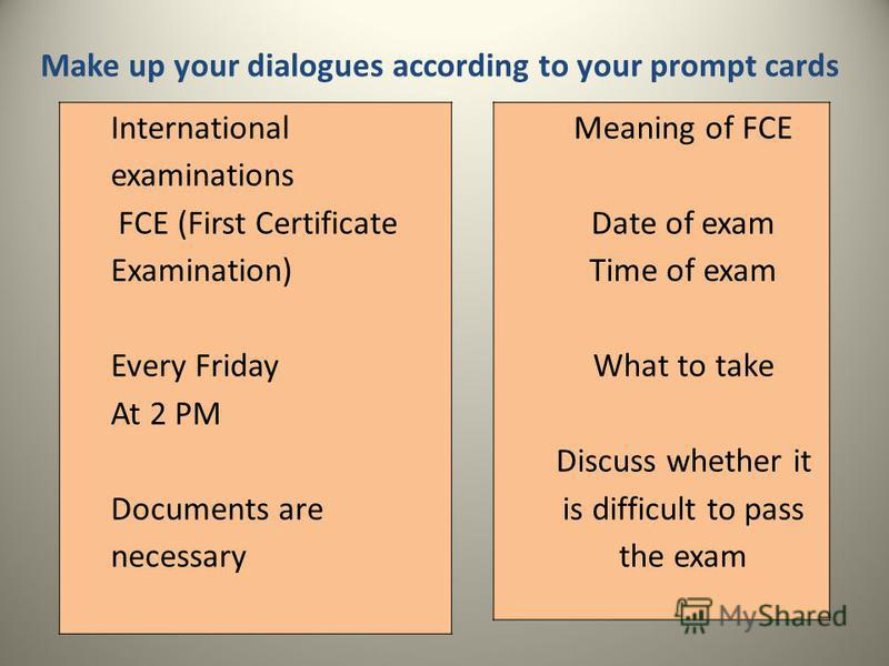 Make up your dialogues according to your prompt cards International examinations FCE (First Certificate Examination) Every Friday At 2 PM Documents are necessary Meaning of FCE Date of exam Time of exam What to take Discuss whether it is difficult to