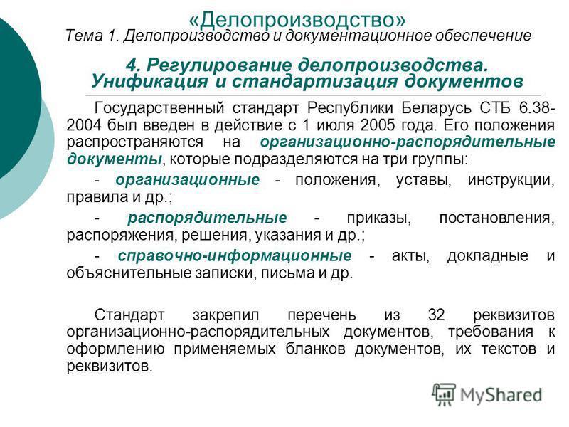 Государственный стандарт Республики Беларусь СТБ 6.38- 2004 был введен в действие с 1 июля 2005 года. Его положения распространяются на организационно-распорядительные документы, которые подразделяются на три группы: организационные положения, уставы