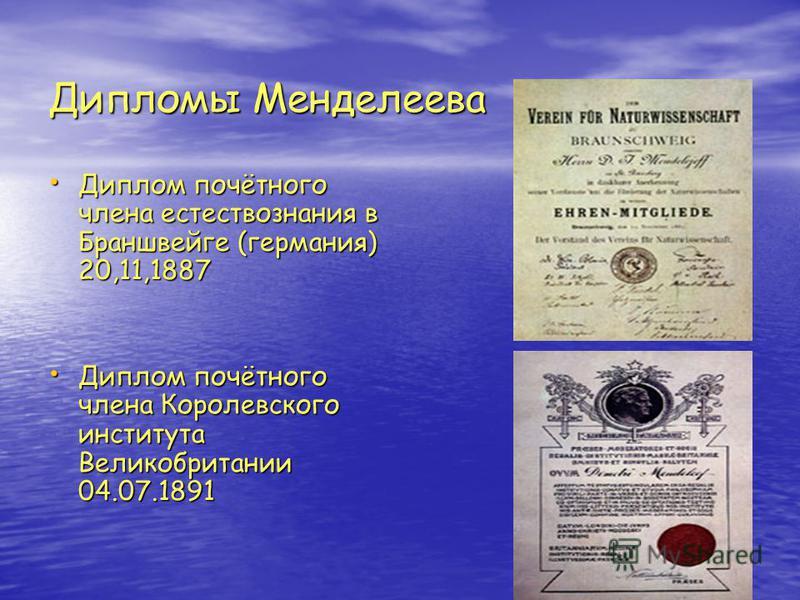 Дипломы Менделеева Диплом почётного члена естествознания в Браншвейге (германия) 20,11,1887 Диплом почётного члена естествознания в Браншвейге (германия) 20,11,1887 Диплом почётного члена Королевского института Великобритании 04.07.1891 Диплом почётн
