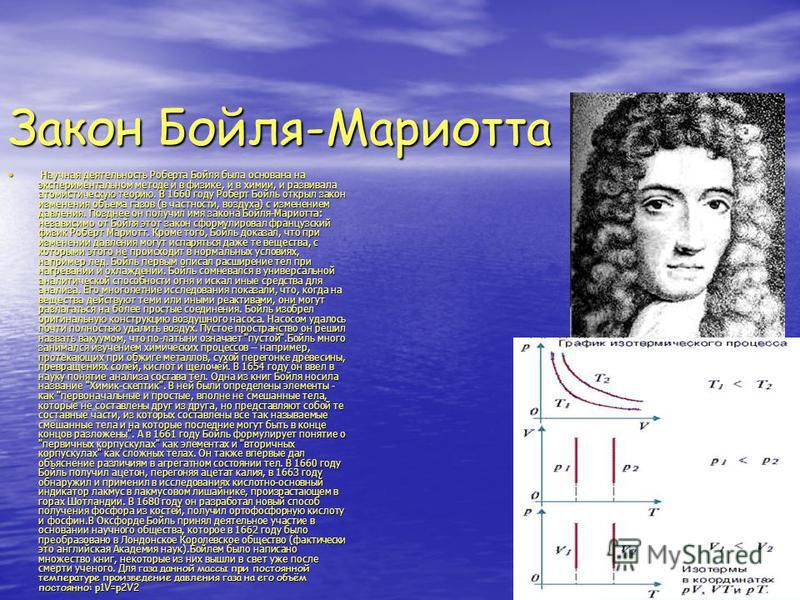 Закон Бойля-Мариотта Научная деятельность Роберта Бойля была основана на экспериментальном методе и в физике, и в химии, и развивала атомистическую теорию. В 1660 году Роберт Бойль открыл закон изменения объема газов (в частности, воздуха) с изменени