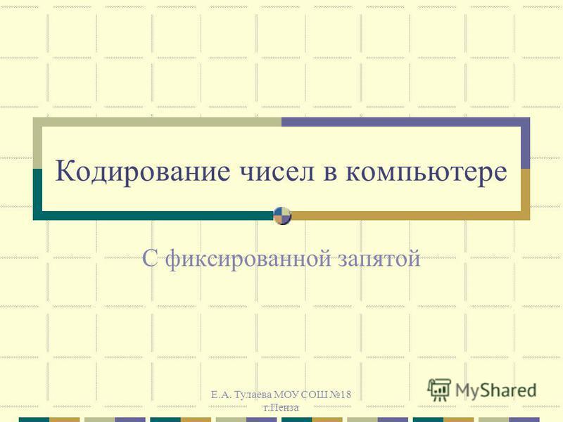 Е.А. Тулаева МОУ СОШ 18 г.Пенза Кодирование чисел в компьютере С фиксированной запятой