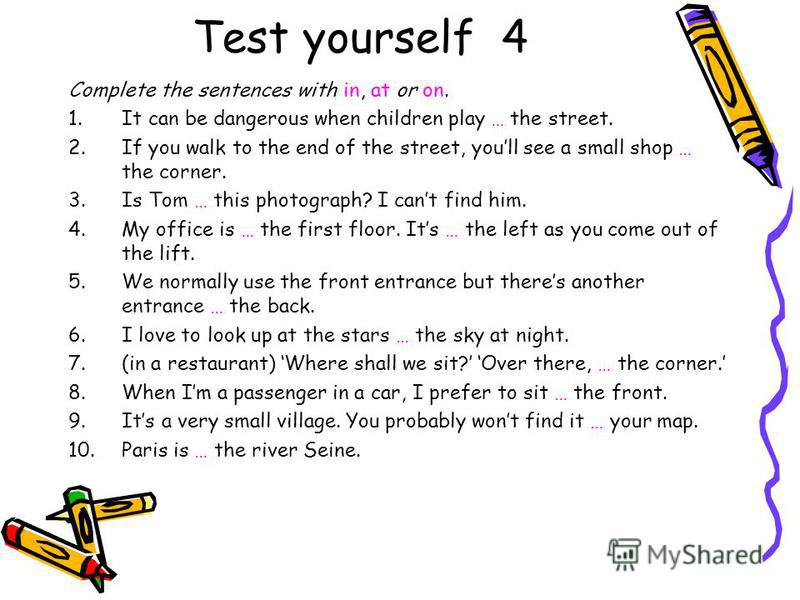 Test yourself 4 Complete the sentences with in, at or on. 1.It can be dangerous when children play … the street. 2.If you walk to the end of the street, youll see a small shop … the corner. 3.Is Tom … this photograph? I cant find him. 4.My office is