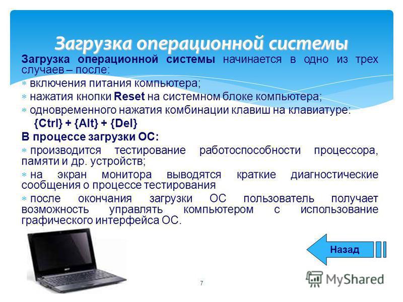 Загрузка операционной системы начинается в одно из трех случаев – после: включения питания компьютера; нажатия кнопки Reset на системном блоке компьютера; одновременного нажатия комбинации клавиш на клавиатуре: {Ctrl} + {Alt} + {Del} В процессе загру