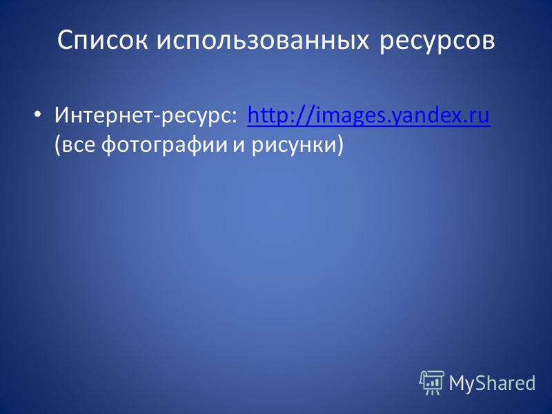Список использованных ресурсов Интернет-ресурс: http://images.yandex.ru (все фотографии и рисунки)http://images.yandex.ru
