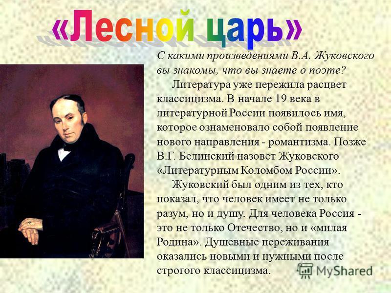 С какими произведениями В.А. Жуковского вы знакомы, что вы знаете о поэте? Литература уже пережила расцвет классицизма. В начале 19 века в литературной России появилось имя, которое ознаменовало собой появление нового направления - романтизма. Позже