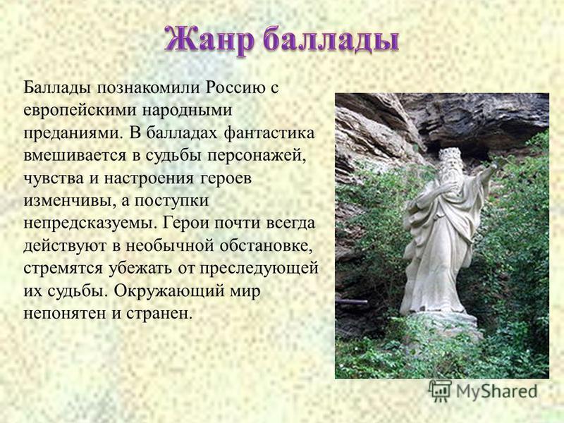 Баллады познакомили Россию с европейскими народными преданиями. В балладах фантастика вмешивается в судьбы персонажей, чувства и настроения героев изменчивы, а поступки непредсказуемы. Герои почти всегда действуют в необычной обстановке, стремятся уб