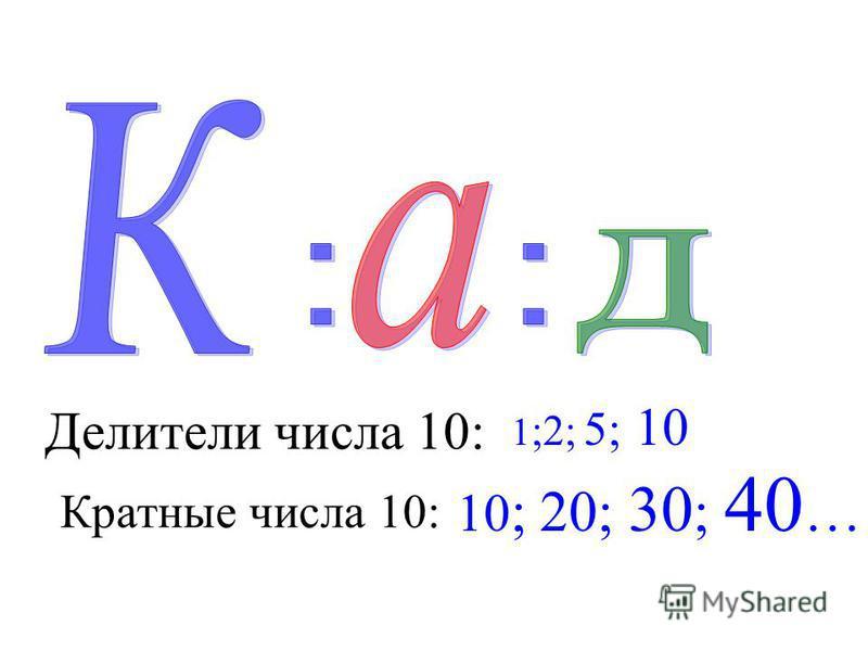 Делители числа 10: 1 ;2; 5; 10 Кратные числа 10: 10 ; 20; 30 ; 40 …