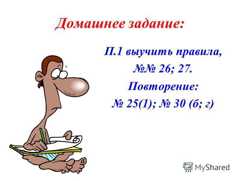 Домашнее задание: П.1 выучить правила, 26; 27. Повторение: 25(1); 30 (б; г)