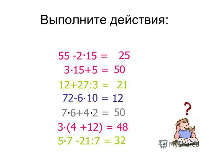 Выполните действия: 3 15+5 =. 50 72-6 10 =. 12 50 3 (4 +12) =. 48 5 7 -21:7 =. 32 55 -2 15 =. 25 7 6+4 2 =.. 12+27:3 = 21