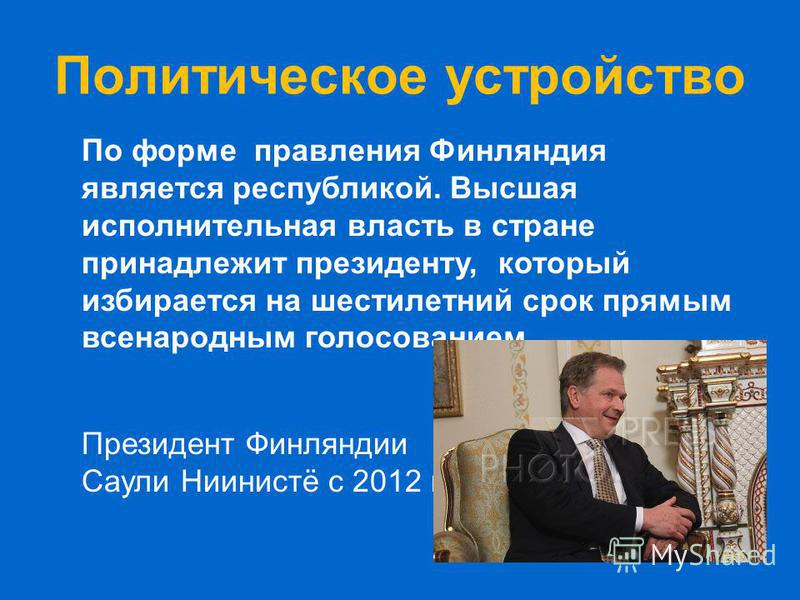 Политическое устройство По форме правления Финляиндия является республикой. Высшая исполнительная власть в стране принадлежит президенту, который избирается на шестилетний срок прямым всенародным голосованием. Президент Финляндии Саули Ниинистё с 201