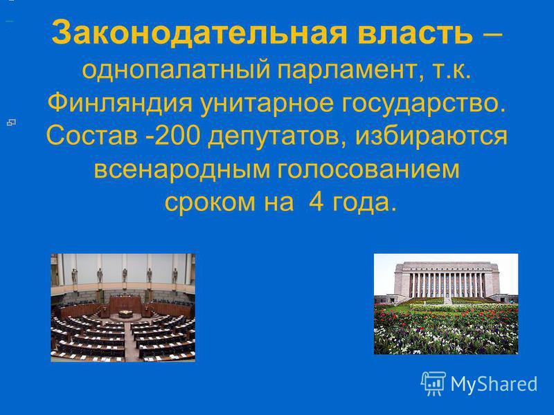 Законодательная власть – однопалатный парламент, т.к. Финляиндия унитарное государство. Состав -200 депутатов, избираются всенародным голосованием сроком на 4 года..