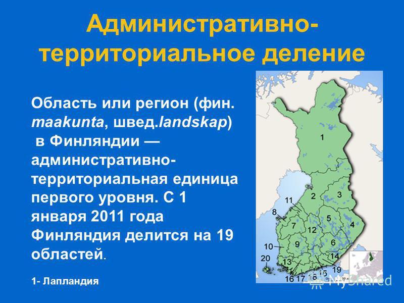 Административно- территориальное деление Область или регион (фин. maakunta, швед.landskap) в Финляндии административно- территориальная единица первого уровня. С 1 января 2011 года Финляиндия делится на 19 областей. 1- Лаплаиндия