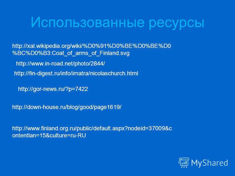 Использованные ресурсы http://xal.wikipedia.org/wiki/%D0%91%D0%BE%D0%BE%D0 %BC%D0%B3:Coat_of_arms_of_Finland.svg http://www.in-road.net/photo/2844/ http://fin-digest.ru/info/imatra/nicolaschurch.html http://gor-news.ru/?p=7422 http://down-house.ru/bl