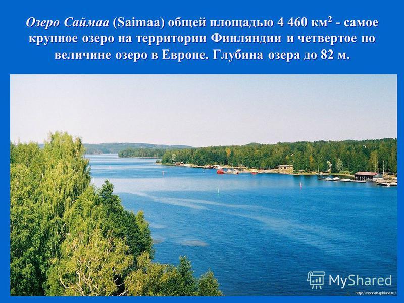Озеро Саймаа (Saimaa) общей площадью 4 460 км 2 - самое крупное озеро на территории Финляндии и четвертое по величине озеро в Европе. Глубина озера до 82 м.