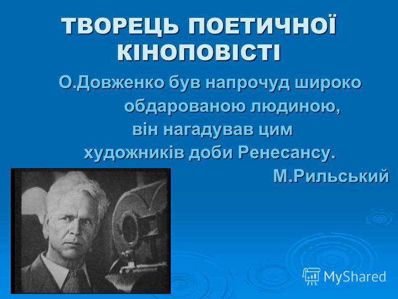 ТВОРЕЦЬ ПОЕТИЧНОЇ КІНОПОВІСТІ О.Довженко був напрочуд широко обдарованою людиною, обдарованою людиною, він нагадував цим він нагадував цим художників доби Ренесансу. М.Рильський