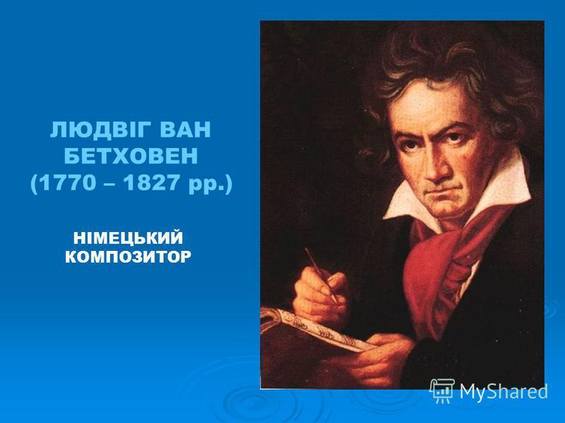 ЛЮДВІГ ВАН БЕТХОВЕН (1770 – 1827 рр.) НІМЕЦЬКИЙ КОМПОЗИТОР