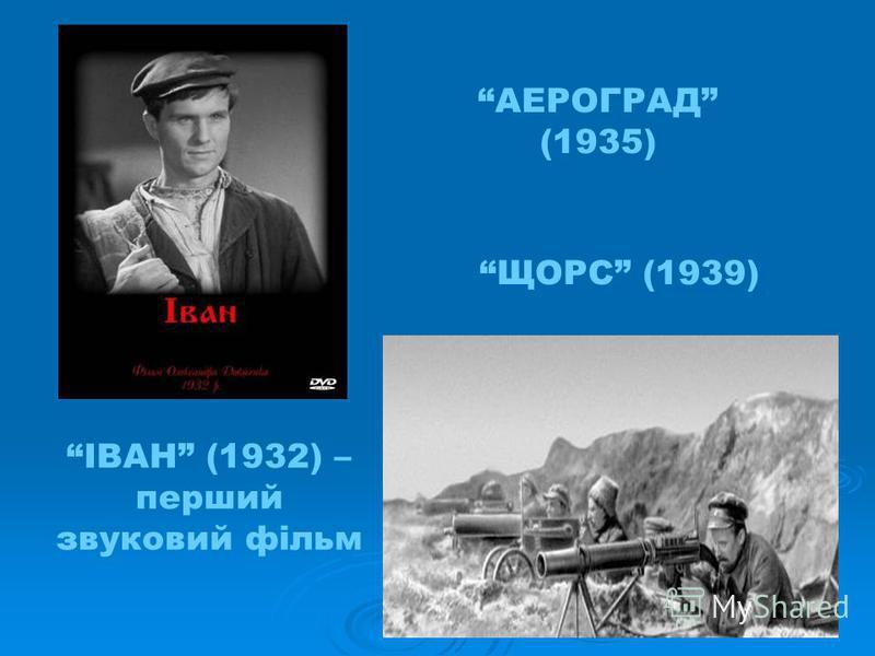 ІВАН (1932) – перший звуковий фільм АЕРОГРАД (1935) ЩОРС (1939)