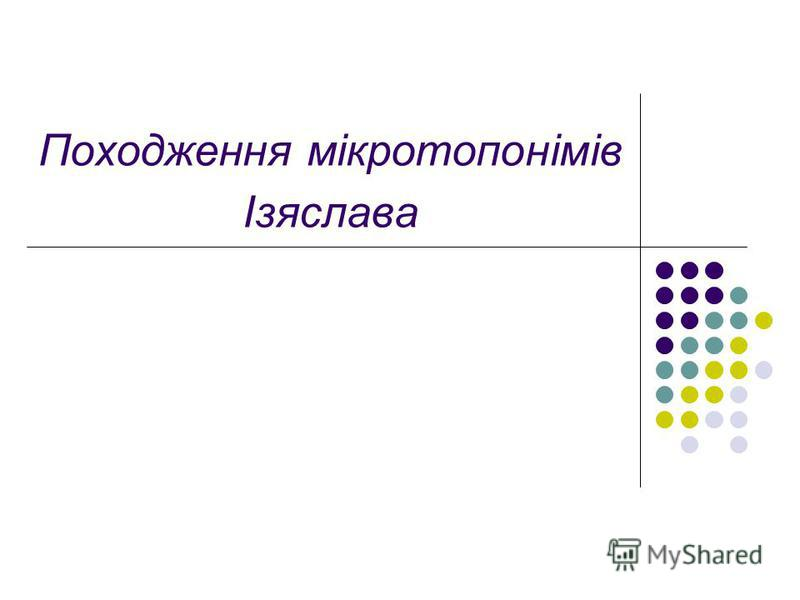 Походження мікротопонімів Ізяслава