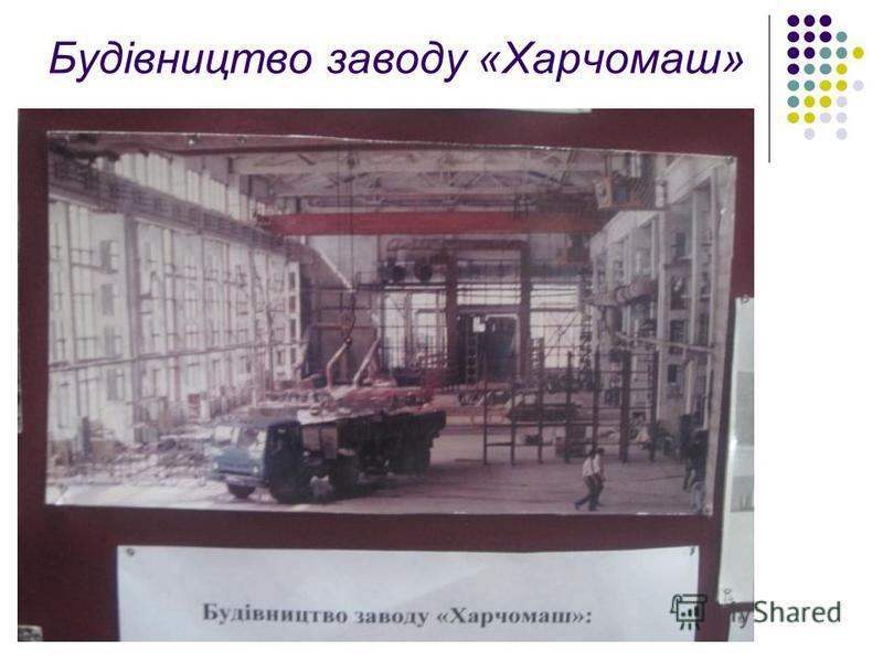 Будівництво заводу «Харчомаш»