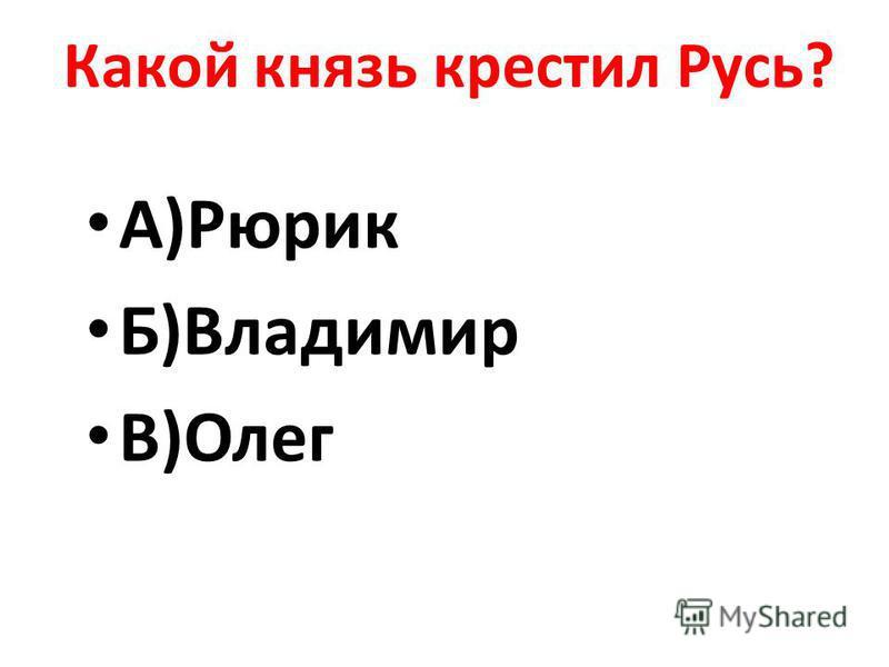 Какой князь крестил Русь? А)Рюрик Б)Владимир В)Олег
