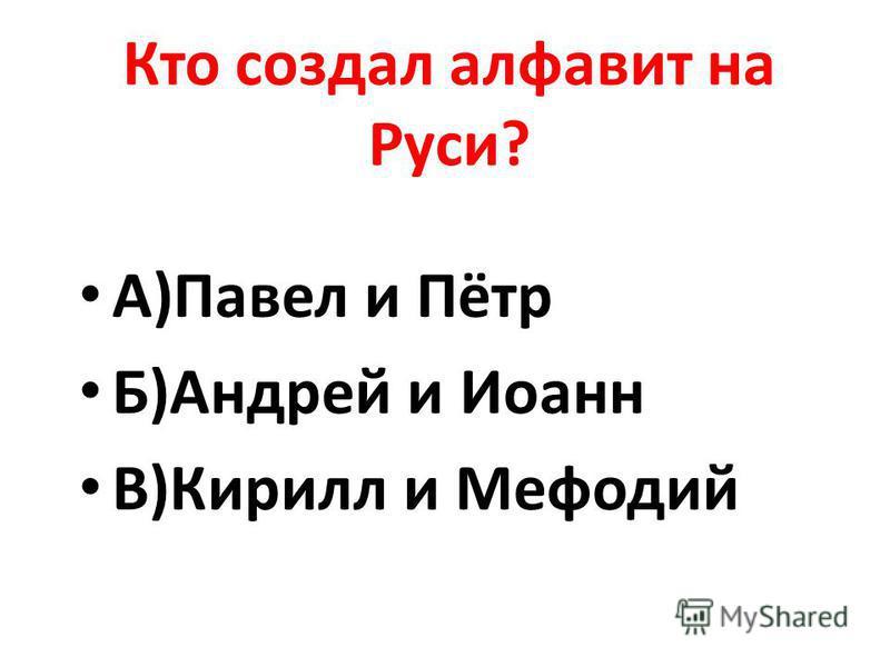 Кто создал алфавит на Руси? А)Павел и Пётр Б)Андрей и Иоанн В)Кирилл и Мефодий
