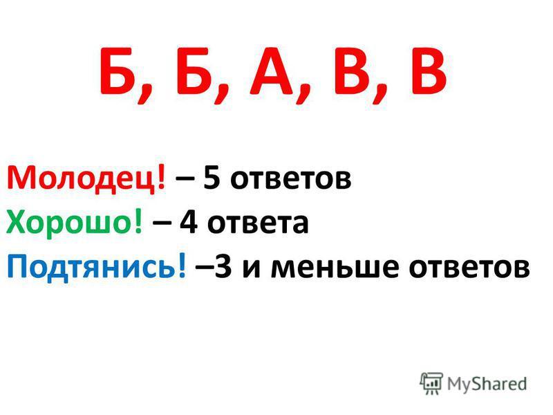 Б, Б, А, В, В Молодец! – 5 ответов Хорошо! – 4 ответа Подтянись! –3 и меньше ответов