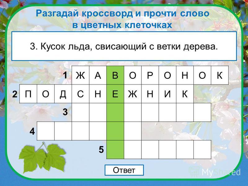 Разгадай кроссворд и прочти слово в цветных клеточках 2. Растение, которое зацветает с первыми тёплыми лучами солнца. Ответ ЖАВОРОНОК 1 2 3 4 5