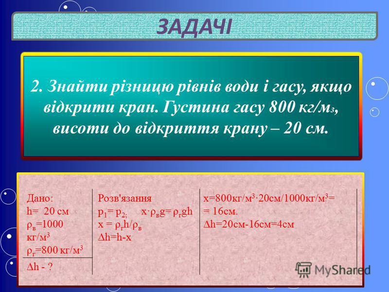 ЗАДАЧІ 2. Знайти різницю рівнів води і гасу, якщо відкрити кран. Густина гасу 800 кг/м 3, висоти до відкриття крану – 20 см. Дано: h= 20 см ρ в =1000 кг/м 3 ρ г =800 кг/м 3 Розв'язання p 1 = p 2; x · ρ в g= ρ г gh х = ρ г h/ρ в h=h-х х=800кг/м 3 · 20
