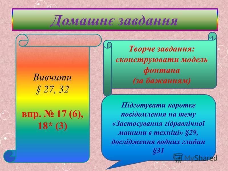 Домашнє завдання Вивчити § 27, 32 впр. 17 (6), 18* (3) Творче завдання: сконструювати модель фонтана (за бажанням) Підготувати коротке повідомлення на тему «Застосування гідравлічної машини в техніці» §29, дослідження водних глибин §31