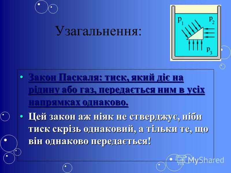Узагальнення: Закон Паскаля: тиск, який діє на рідину або газ, передається ним в усіх напрямках однаково.Закон Паскаля: тиск, який діє на рідину або газ, передається ним в усіх напрямках однаково. Цей закон аж ніяк не стверджує, ніби тиск скрізь одна