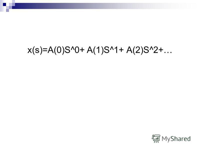 х(s)=A(0)S^0+ A(1)S^1+ A(2)S^2+…
