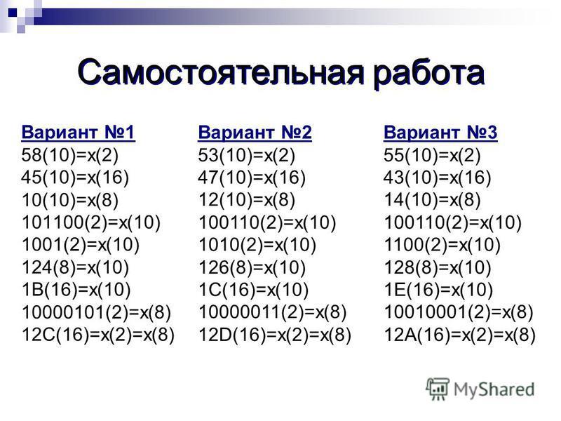 Самостоятельная работа Вариант 1 58(10)=х(2) 45(10)=х(16) 10(10)=х(8) 101100(2)=х(10) 1001(2)=х(10) 124(8)=х(10) 1В(16)=х(10) 10000101(2)=х(8) 12С(16)=х(2)=х(8) Вариант 2 53(10)=х(2) 47(10)=х(16) 12(10)=х(8) 100110(2)=х(10) 1010(2)=х(10) 126(8)=х(10)