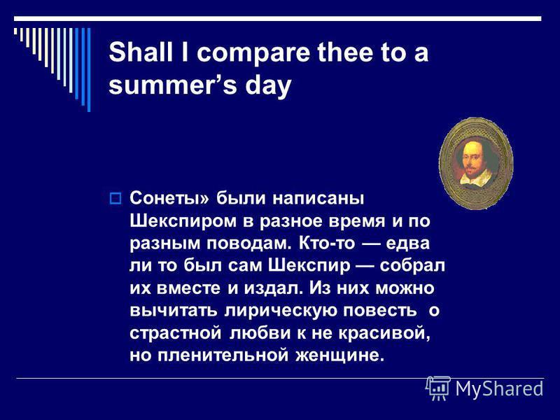 Shall I compare thee to a summers day Сонеты» были написаны Шекспиром в разное время и по разным поводам. Кто-то едва ли то был сам Шекспир собрал их вместе и издал. Из них можно вычитать лирическую повесть о страстной любви к не красивой, но плените