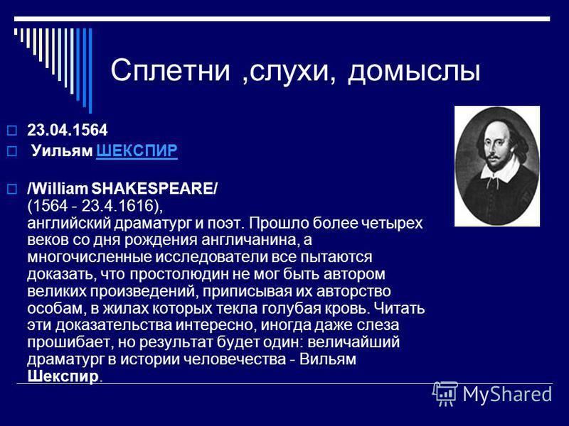 Сплетни,слухи, домыслы 23.04.1564 Уильям ШЕКСПИРШЕКСПИР /William SHAKESPEARE/ (1564 - 23.4.1616), английский драматург и поэт. Прошло более четырех веков со дня рождения англичанина, а многочисленные исследователи все пытаются доказать, что простолюд