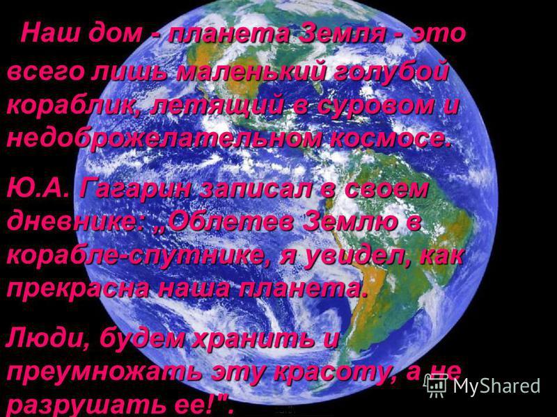 Наш дом - планета Земля - это всего лишь маленький голубой кораблик, летящий в суровом и недоброжелательном космосе. Ю.А. Гагарин записал в своем дневнике: Облетев Землю в корабле-спутнике, я увидел, как прекрасна наша планета. Люди, будем хранить и