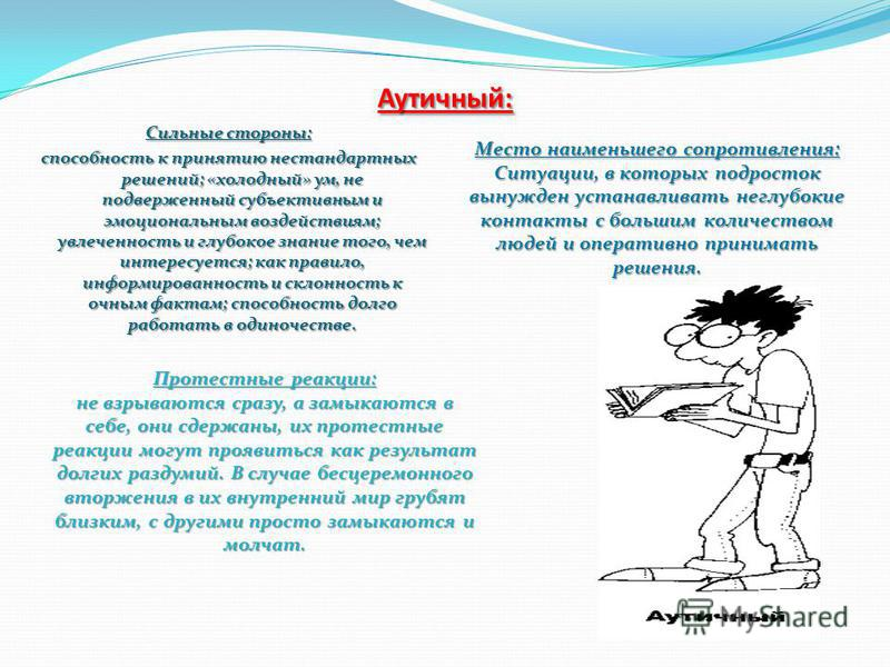 Аутичный: Сильные стороны: способность к принятию нестандартных решений; «холодный» ум, не подверженный субъективным и эмоциональным воздействиям; увлеченность и глубокое знание того, чем интересуется; как правило, информированность и склонность к оч