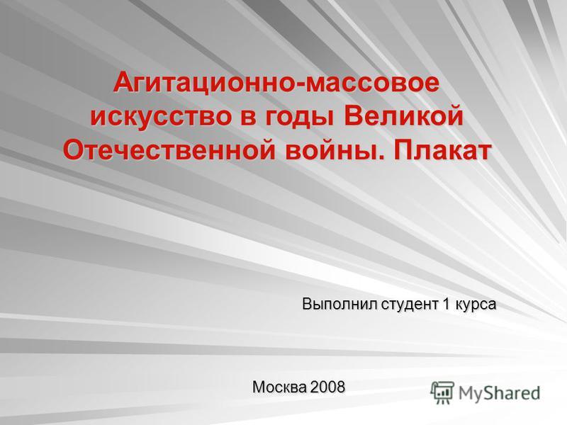 Выполнил студент 1 курса Москва 2008 Агитационно-массовое искусство в годы Великой Отечественной войны. Плакат