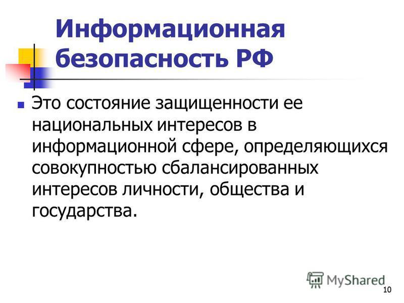 Информационная безопасность РФ Это состояние защищенности ее национальных интересов в информационной сфере, определяющихся совокупностью сбалансированных интересов личности, общества и государства. 10