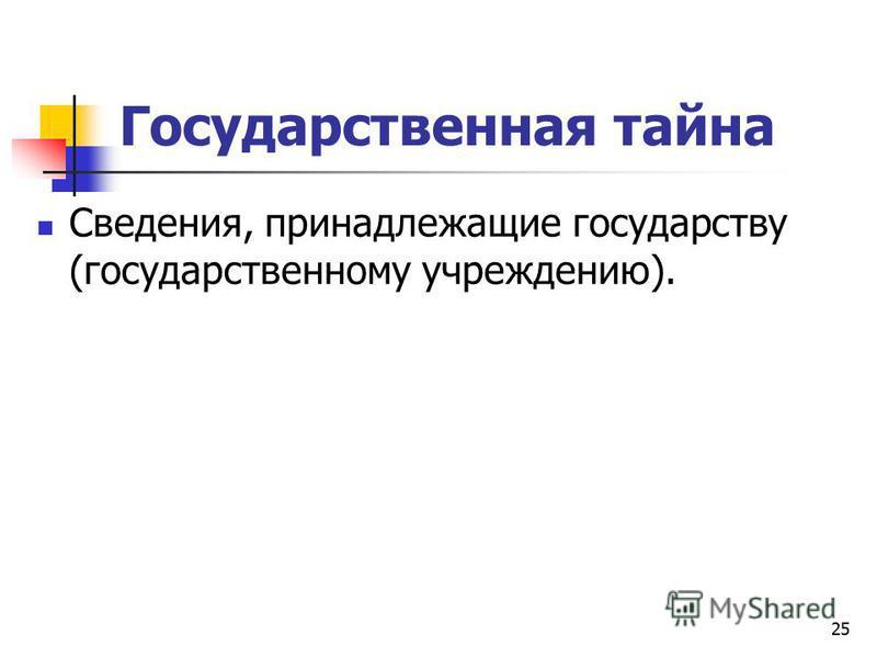 Государственная тайна Сведения, принадлежащие государству (государственному учреждению). 25