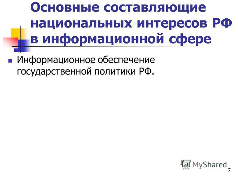 Основные составляющие национальных интересов РФ в информационной сфере Информационное обеспечение государственной политики РФ. 7