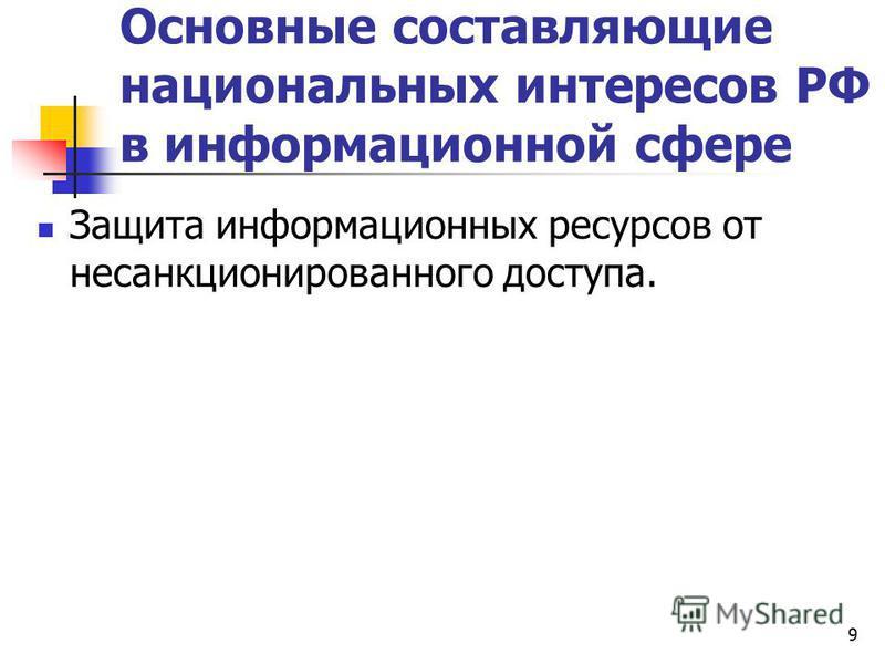 Основные составляющие национальных интересов РФ в информационной сфере Защита информационных ресурсов от несанкционированного доступа. 9