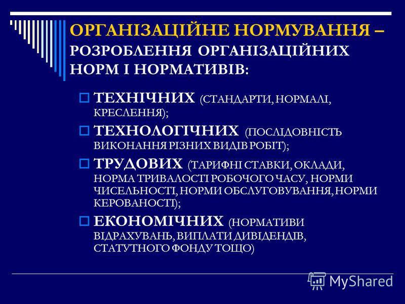 ОРГАНІЗАЦІЙНЕ НОРМУВАННЯ – РОЗРОБЛЕННЯ ОРГАНІЗАЦІЙНИХ НОРМ І НОРМАТИВІВ: ТЕХНІЧНИХ (СТАНДАРТИ, НОРМАЛІ, КРЕСЛЕННЯ); ТЕХНОЛОГІЧНИХ (ПОСЛІДОВНІСТЬ ВИКОНАННЯ РІЗНИХ ВИДІВ РОБІТ); ТРУДОВИХ ( ТАРИФНІ СТАВКИ, ОКЛАДИ, НОРМА ТРИВАЛОСТІ РОБОЧОГО ЧАСУ, НОРМИ Ч